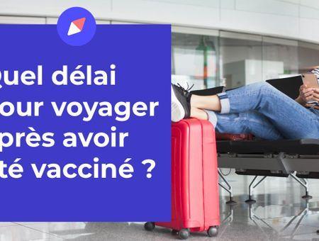 Quel délai attendre pour voyager après avoir été vacciné ?